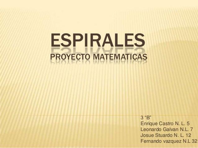 """ESPIRALESPROYECTO MATEMATICAS                  3 """"B""""                  Enrique Castro N. L. 5                  Leonardo Gal..."""
