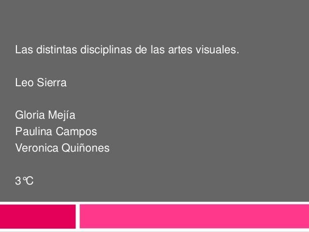 Las distintas disciplinas de las artes visuales.Leo SierraGloria MejíaPaulina CamposVeronica Quiñones3°C
