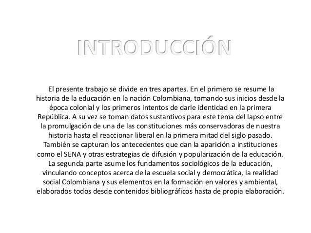 El presente trabajo se divide en tres apartes. En el primero se resume lahistoria de la educación en la nación Colombiana,...
