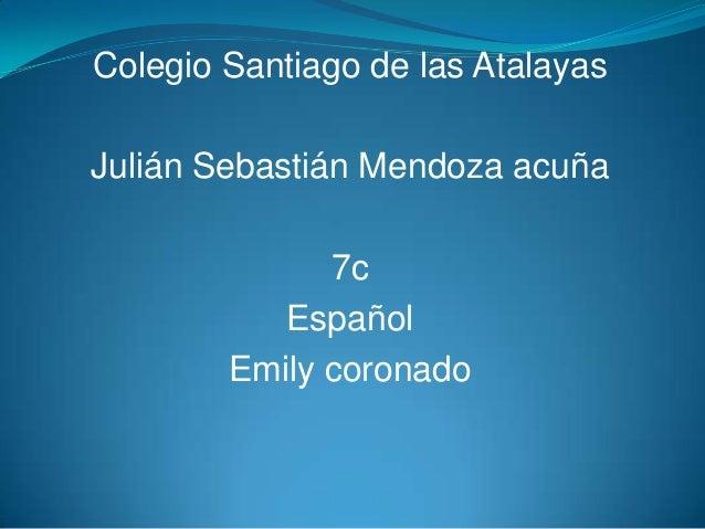 Colegio Santiago de las AtalayasJulián Sebastián Mendoza acuña7cEspañolEmily coronado
