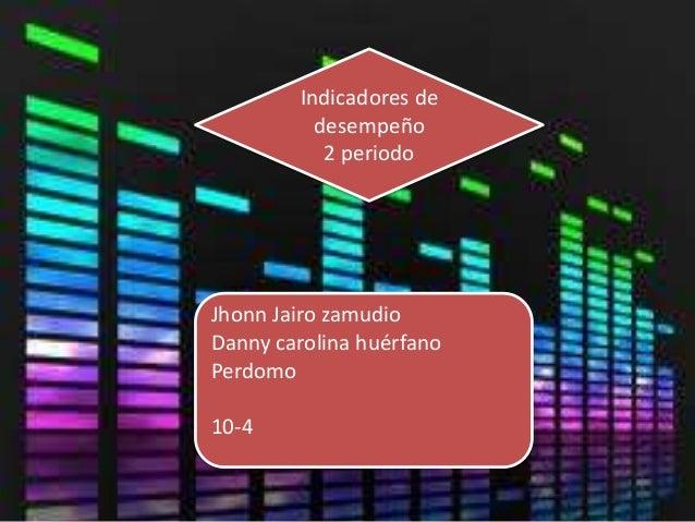 Indicadores dedesempeño2 periodoJhonn Jairo zamudioDanny carolina huérfanoPerdomo10-4