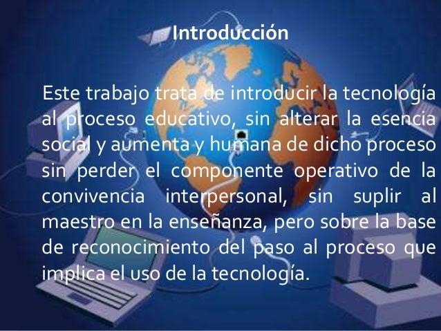 IntroducciónEste trabajo trata de introducir la tecnologíaal proceso educativo, sin alterar la esenciasocial y aumenta y h...