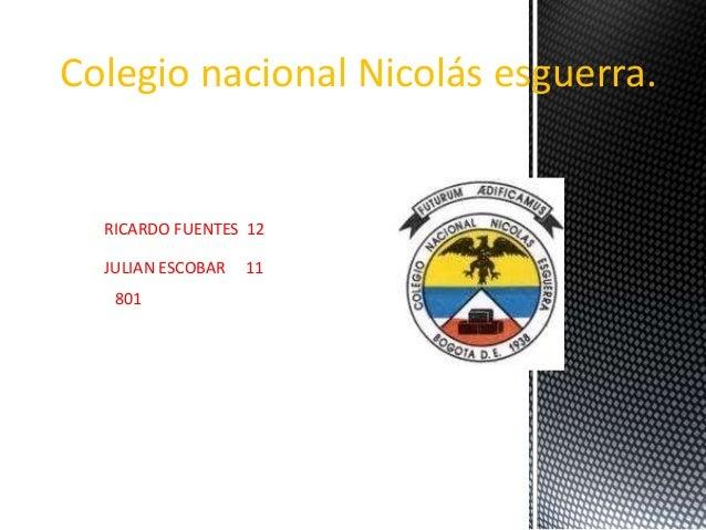 Colegio nacional Nicolás esguerra. RICARDO FUENTES 12 JULIAN ESCOBAR 11 801