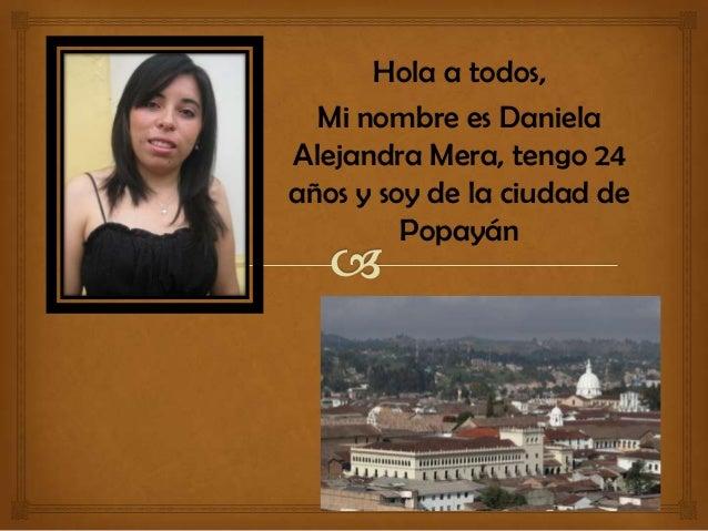 Hola a todos, Mi nombre es Daniela Alejandra Mera, tengo 24 años y soy de la ciudad de Popayán