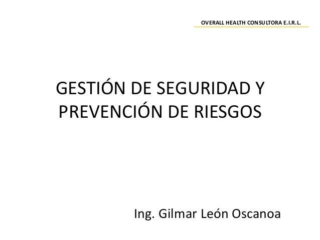 GESTIÓN DE SEGURIDAD Y PREVENCIÓN DE RIESGOS Ing. Gilmar León Oscanoa OVERALL HEALTH CONSULTORA E.I.R.L.