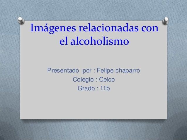 Imágenes relacionadas con el alcoholismo Presentado por : Felipe chaparro Colegio : Celco Grado : 11b