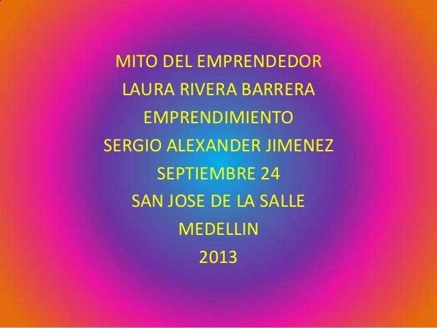 MITO DEL EMPRENDEDOR LAURA RIVERA BARRERA EMPRENDIMIENTO SERGIO ALEXANDER JIMENEZ SEPTIEMBRE 24 SAN JOSE DE LA SALLE MEDEL...