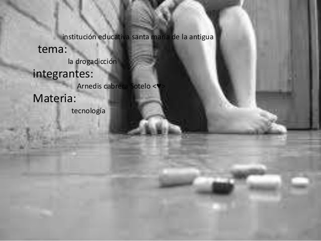 institución educativa santa maría de la antigua tema: la drogadicción integrantes: Arnedis cabrera Sotelo <♥> Materia: tec...