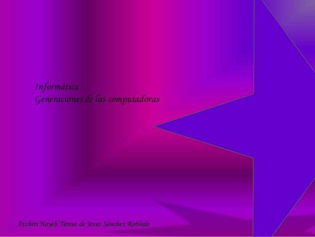 Informática Generaciones de las computadoras Atzhiri Nayeli Teresa de Jesús Sánchez Robledo