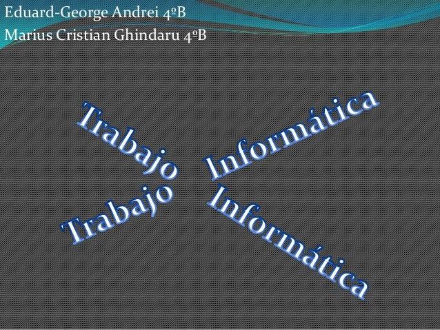 Eduard-George Andrei 4ºB Marius Cristian Ghindaru 4ºB
