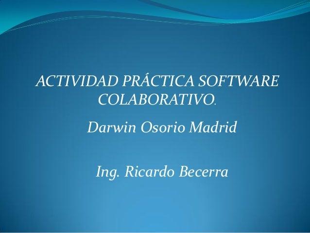 ACTIVIDAD PRÁCTICA SOFTWARE COLABORATIVO. Darwin Osorio Madrid Ing. Ricardo Becerra