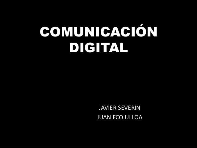 COMUNICACIÓN DIGITAL  JAVIER SEVERIN JUAN FCO ULLOA