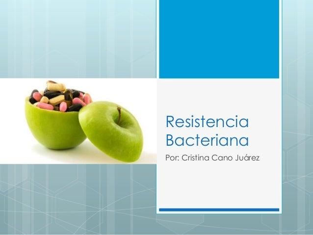 Resistencia Bacteriana Por: Cristina Cano Juárez