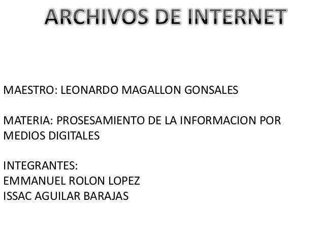 MAESTRO: LEONARDO MAGALLON GONSALES MATERIA: PROSESAMIENTO DE LA INFORMACION POR MEDIOS DIGITALES INTEGRANTES: EMMANUEL RO...