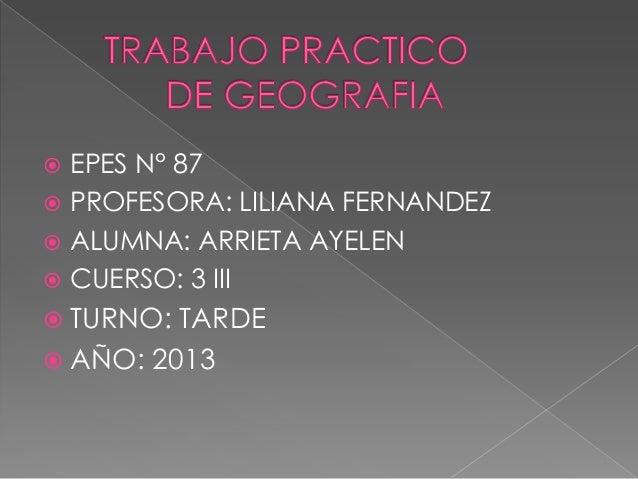 EPES N° 87  PROFESORA: LILIANA FERNANDEZ  ALUMNA: ARRIETA AYELEN  CUERSO: 3 III    TURNO:  TARDE  AÑO: 2013