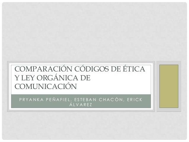 COMPARACIÓN CÓDIGOS DE ÉTICA Y LEY ORGÁNICA DE COMUNICACIÓN PRYANKA PEÑAFIEL, ESTEBAN CHACÓN, ERICK ÁLVAREZ
