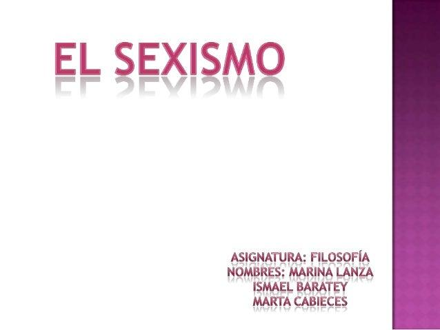  Nos  referimos al sexismo cuando tiene lugar una discriminación de personas de un sexo por considerarlo inferior al otro...