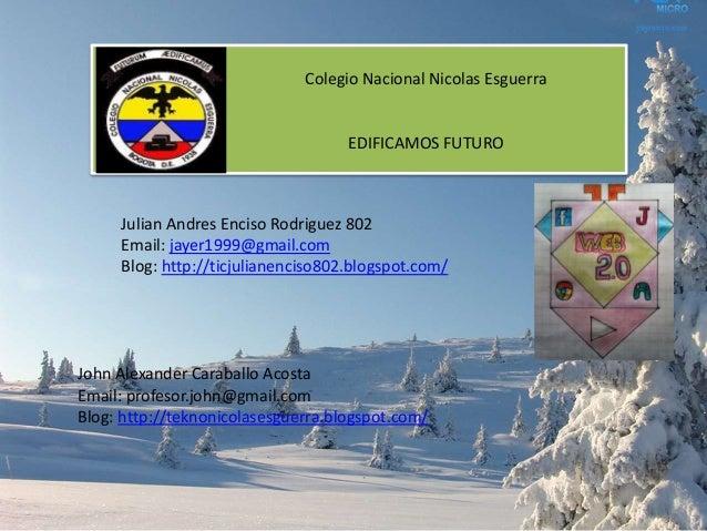 Colegio Nacional Nicolas Esguerra  EDIFICAMOS FUTURO  Julian Andres Enciso Rodriguez 802 Email: jayer1999@gmail.com Blog: ...