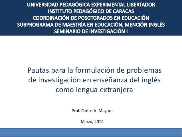 Pautas para la formulación de problemas de investigación en enseñanza del inglés como lengua extranjera Prof. Carlos A. Ma...
