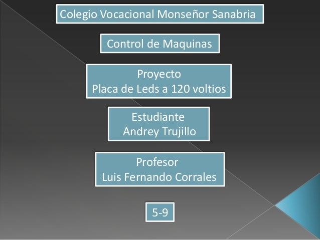 Colegio Vocacional Monseñor Sanabria Control de Maquinas Proyecto Placa de Leds a 120 voltios Estudiante Andrey Trujillo P...