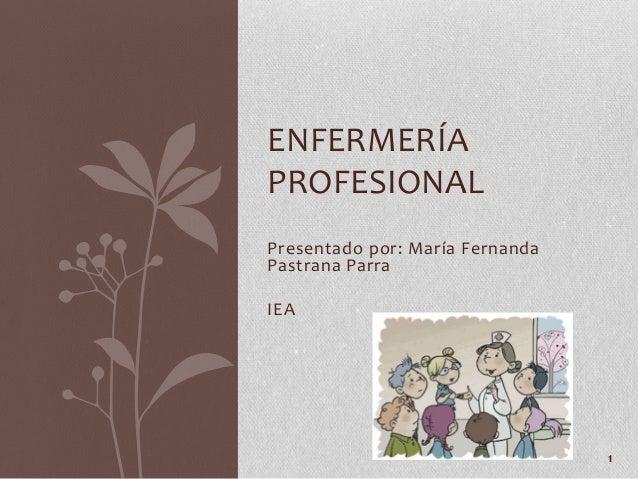 Presentado por: María Fernanda Pastrana Parra IEA ENFERMERÍA PROFESIONAL 1