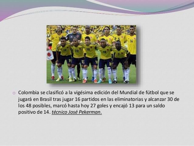 o Colombia se clasificó a la vigésima edición del Mundial de fútbol que se jugará en Brasil tras jugar 16 partidos en las ...