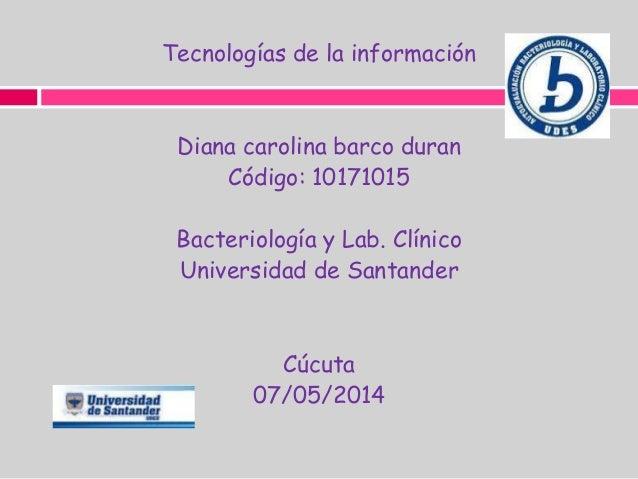 Tecnologías de la información Diana carolina barco duran Código: 10171015 Bacteriología y Lab. Clínico Universidad de Sant...