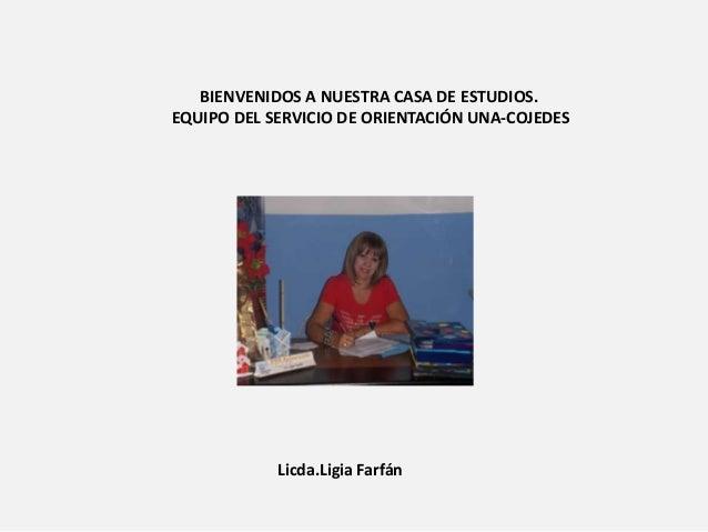 BIENVENIDOS A NUESTRA CASA DE ESTUDIOS. EQUIPO DEL SERVICIO DE ORIENTACIÓN UNA-COJEDES Licda.Ligia Farfán