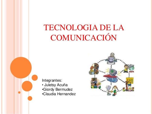 TECNOLOGIA DE LA COMUNICACIÓN Integrantes: • Juletsy Acuña •Giordy Bermudez •Claudia Hernandez