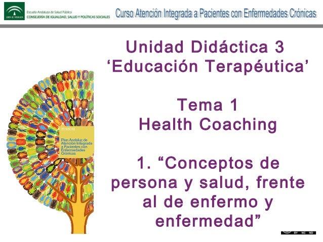 Unidad 3. Educación terapéutica. Tema 1.1. Conceptos de personas y salud, frente al de enfermo y enfermedad