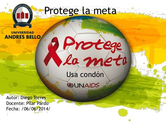 Protege la meta Usa condón Autor: Diego Torres Docente: Pilar Pardo Fecha: /06/06/2014/ /