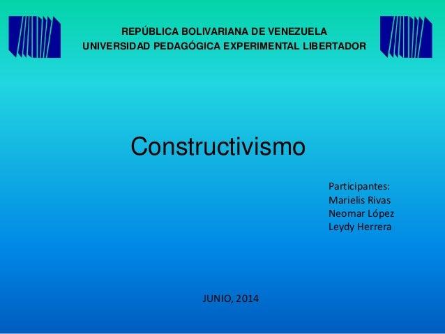 REPÚBLICA BOLIVARIANA DE VENEZUELA UNIVERSIDAD PEDAGÓGICA EXPERIMENTAL LIBERTADOR Constructivismo Participantes: Marielis ...