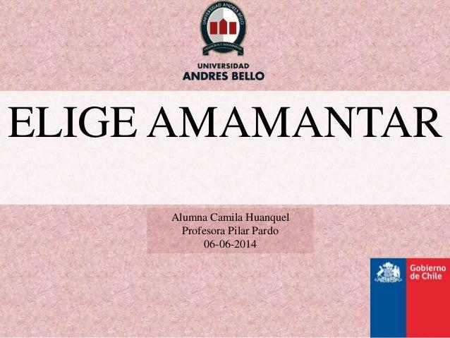 ELIGE AMAMANTAR Alumna Camila Huanquel Profesora Pilar Pardo 06-06-2014