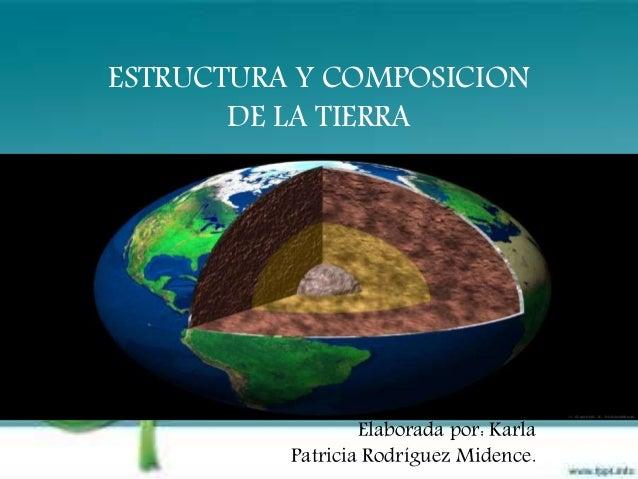 ESTRUCTURA Y COMPOSICION DE LA TIERRA Elaborada por: Karla Patricia Rodríguez Midence.
