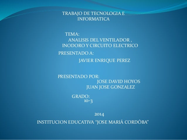 TRABAJO DE TECNOLOGIA E INFORMATICA TEMA: ANALISIS DEL VENTILADOR , INODORO Y CIRCUITO ELECTRICO PRESENTADO A: JAVIER ENRI...