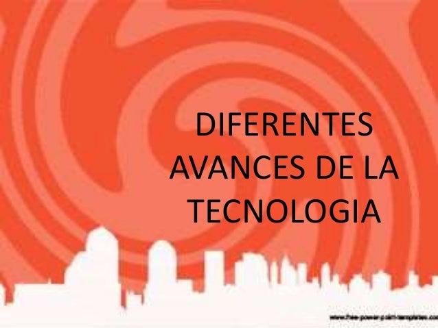 DIFERENTES  AVANCES DE LA  TECNOLOGIA