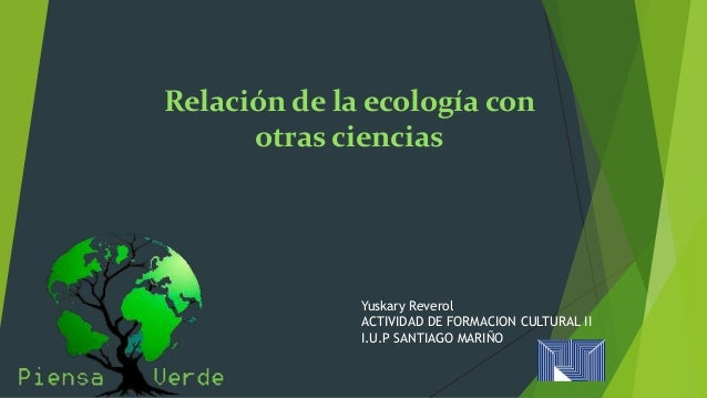 Relación de la ecología con  otras ciencias  Yuskary Reverol  ACTIVIDAD DE FORMACION CULTURAL II  I.U.P SANTIAGO MARIÑO