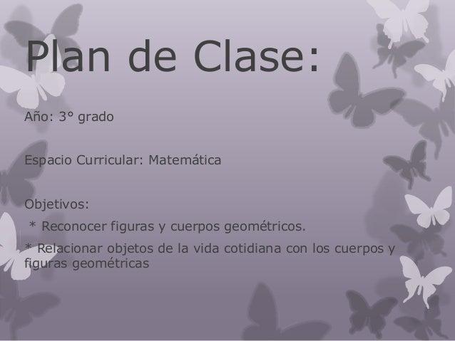 Plan de Clase:  Año: 3° grado  Espacio Curricular: Matemática  Objetivos:  * Reconocer figuras y cuerpos geométricos.  * R...