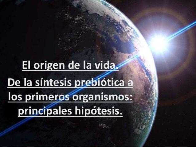 El origen de la vida. De la síntesis prebiótica a los primeros organismos: principales hipótesis.