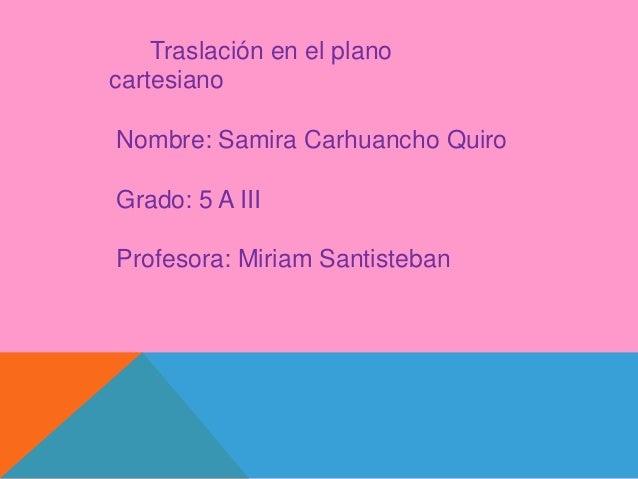 Traslación en el plano  cartesiano  Nombre: Samira Carhuancho Quiro  Grado: 5 A III  Profesora: Miriam Santisteban