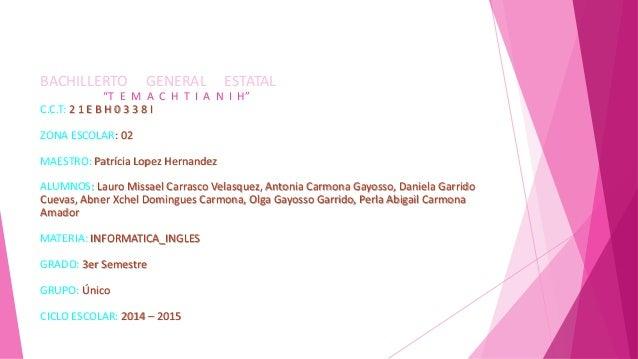 """BACHILLERTO GENERAL ESTATAL """"T E M A C H T I A N I H"""" C.C.T: 2 1 E B H 0 3 3 8 I ZONA ESCOLAR: 02 MAESTRO: Patrícia Lopez ..."""