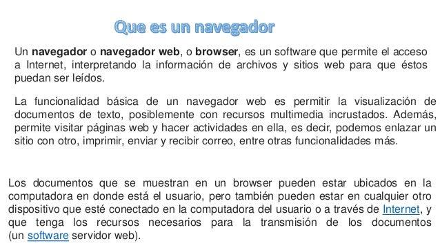 Un navegador o navegador web, o browser, es un software que permite el acceso a Internet, interpretando la información de ...