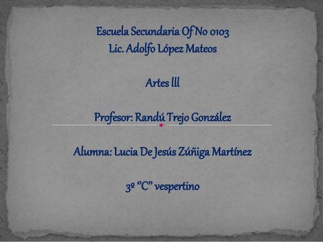 Escuela Secundaria Of No 0103 Lic. Adolfo López Mateos Artes lll Profesor: RandúTrejoGonzález Alumna: Lucia De Jesús Zúñig...