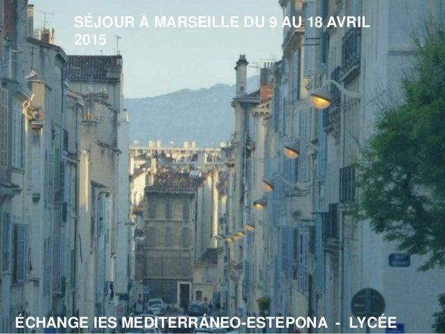 SÉJOUR À MARSEILLE DU 9 AU 18 AVRIL 2015 ÉCHANGE IES MEDITERRÁNEO-ESTEPONA - LYCÉE