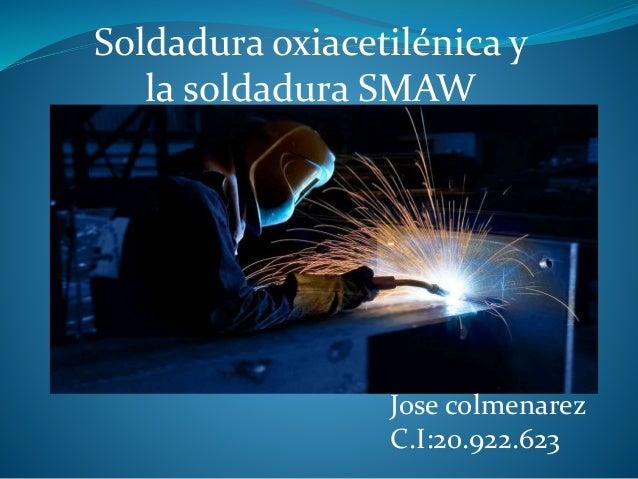Jose colmenarez C.I:20.922.623 Soldadura oxiacetilénica y la soldadura SMAW