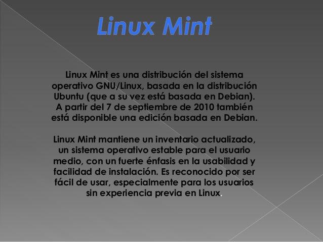 Linux Mint es una distribución del sistema operativo GNU/Linux, basada en la distribución Ubuntu (que a su vez está basada...