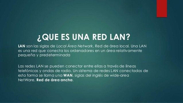 ¿QUE ES UNA RED LAN? LAN son las siglas de Local Área Network, Red de área local. Una LAN es una red que conecta los orden...
