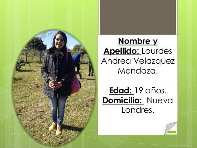 Nombre y Apellido: Lourdes Andrea Velazquez Mendoza. Edad: 19 años. Domicilio: Nueva Londres.