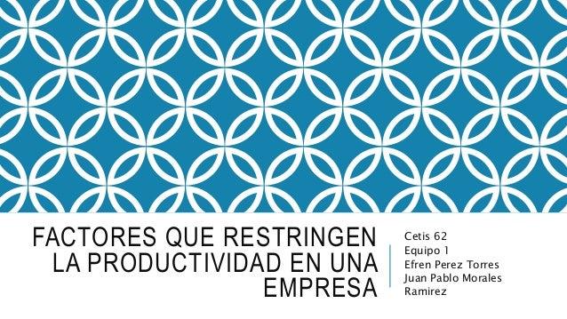FACTORES QUE RESTRINGEN LA PRODUCTIVIDAD EN UNA EMPRESA Cetis 62 Equipo 1 Efren Perez Torres Juan Pablo Morales Ramirez