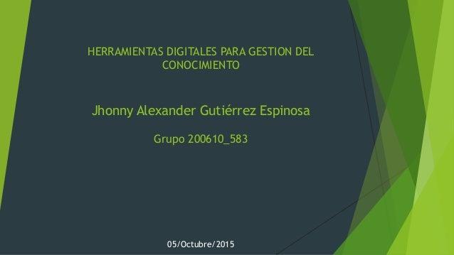 HERRAMIENTAS DIGITALES PARA GESTION DEL CONOCIMIENTO Jhonny Alexander Gutiérrez Espinosa Grupo 200610_583 05/Octubre/2015
